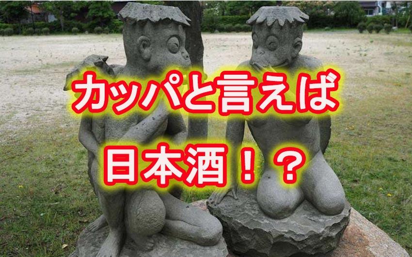 河童とくれば日本酒、こんな連想イメージは世代的背景からでしょうか?